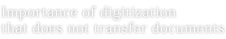 Importance of digitization that does not transfer documents