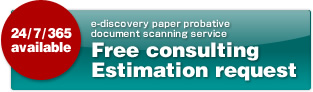 24/7/365 available e-discovery paper probative document scanning service Free consulting Estimation request