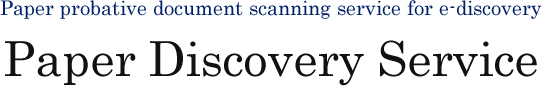 Paper probative document scanning service for e-discovery Paper Discovery Service